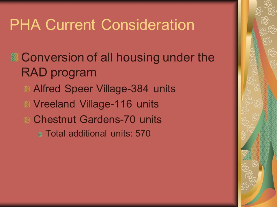 PHA Current Consideration Conversion of all housing under the RAD program Alfred Speer Village-384 units Vreeland Village-116 units Chestnut Gardens-70 units Total additional units: 570
