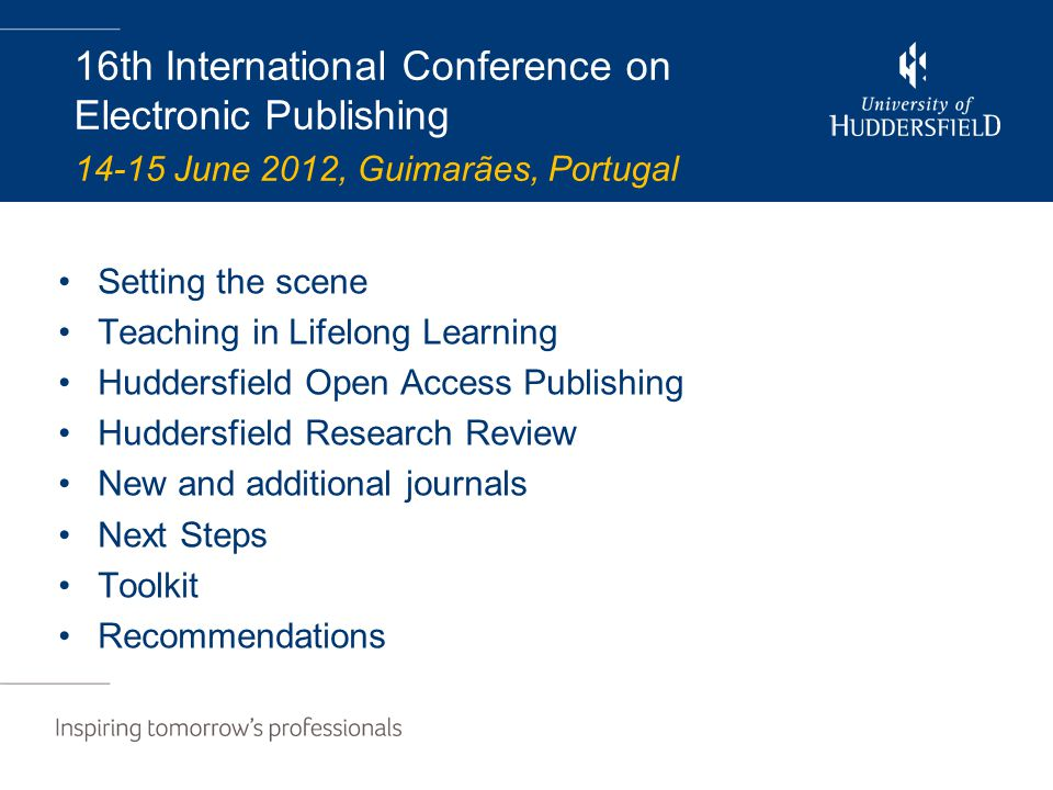 16th International Conference on Electronic Publishing 14-15 June 2012, Guimarães, Portugal Setting the scene Teaching in Lifelong Learning Huddersfield Open Access Publishing Huddersfield Research Review New and additional journals Next Steps Toolkit Recommendations