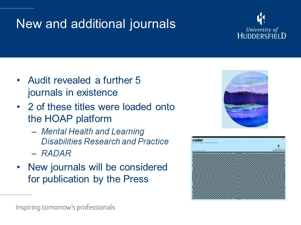 New and additional journals Audit revealed a further 5 journals in existence 2 of these titles were loaded onto the HOAP platform –Mental Health and Learning Disabilities Research and Practice –RADAR New journals will be considered for publication by the Press