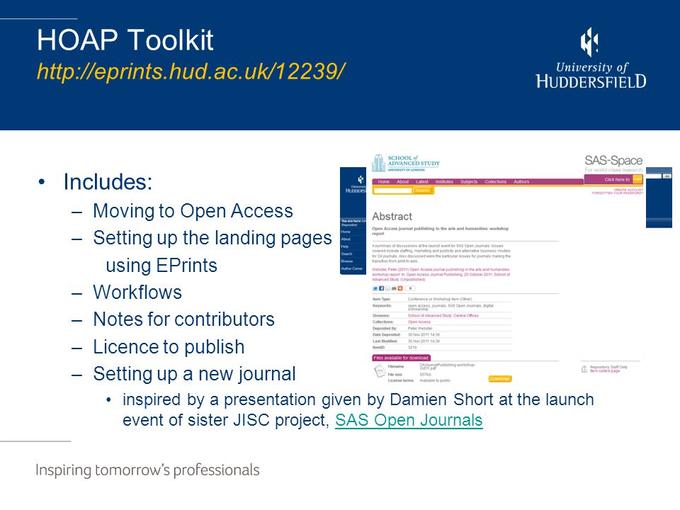 HOAP Toolkit http://eprints.hud.ac.uk/12239/ Includes: –Moving to Open Access –Setting up the landing pages using EPrints –Workflows –Notes for contributors –Licence to publish –Setting up a new journal inspired by a presentation given by Damien Short at the launch event of sister JISC project, SAS Open JournalsSAS Open Journals
