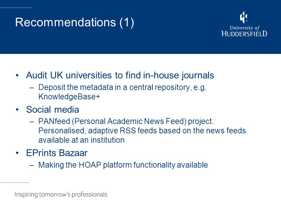 Recommendations (1) Audit UK universities to find in-house journals –Deposit the metadata in a central repository, e.g. KnowledgeBase+ Social media –P
