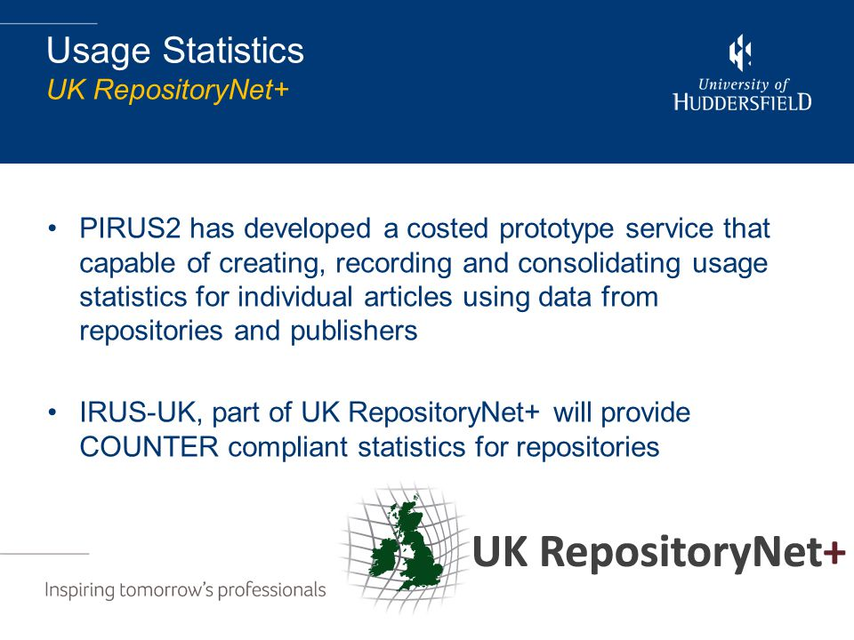 Usage Statistics UK RepositoryNet+ PIRUS2 has developed a costed prototype service that capable of creating, recording and consolidating usage statistics for individual articles using data from repositories and publishers IRUS-UK, part of UK RepositoryNet+ will provide COUNTER compliant statistics for repositories