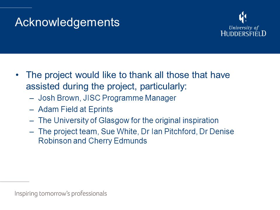 Acknowledgements The project would like to thank all those that have assisted during the project, particularly: –Josh Brown, JISC Programme Manager –A