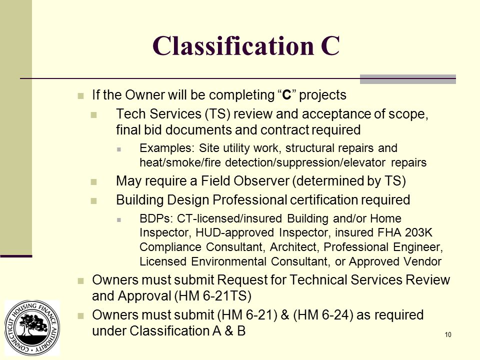 10 Classification C If the Owner will be completing C projects Tech Services (TS) review and acceptance of scope, final bid documents and contract required Examples: Site utility work, structural repairs and heat/smoke/fire detection/suppression/elevator repairs May require a Field Observer (determined by TS) Building Design Professional certification required BDPs: CT-licensed/insured Building and/or Home Inspector, HUD-approved Inspector, insured FHA 203K Compliance Consultant, Architect, Professional Engineer, Licensed Environmental Consultant, or Approved Vendor Owners must submit Request for Technical Services Review and Approval (HM 6-21TS) Owners must submit (HM 6-21) & (HM 6-24) as required under Classification A & B