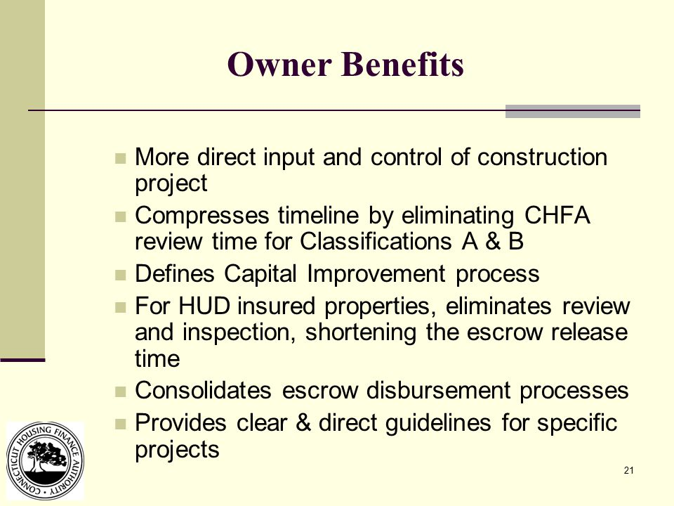 21 Owner Benefits More direct input and control of construction project Compresses timeline by eliminating CHFA review time for Classifications A & B Defines Capital Improvement process For HUD insured properties, eliminates review and inspection, shortening the escrow release time Consolidates escrow disbursement processes Provides clear & direct guidelines for specific projects