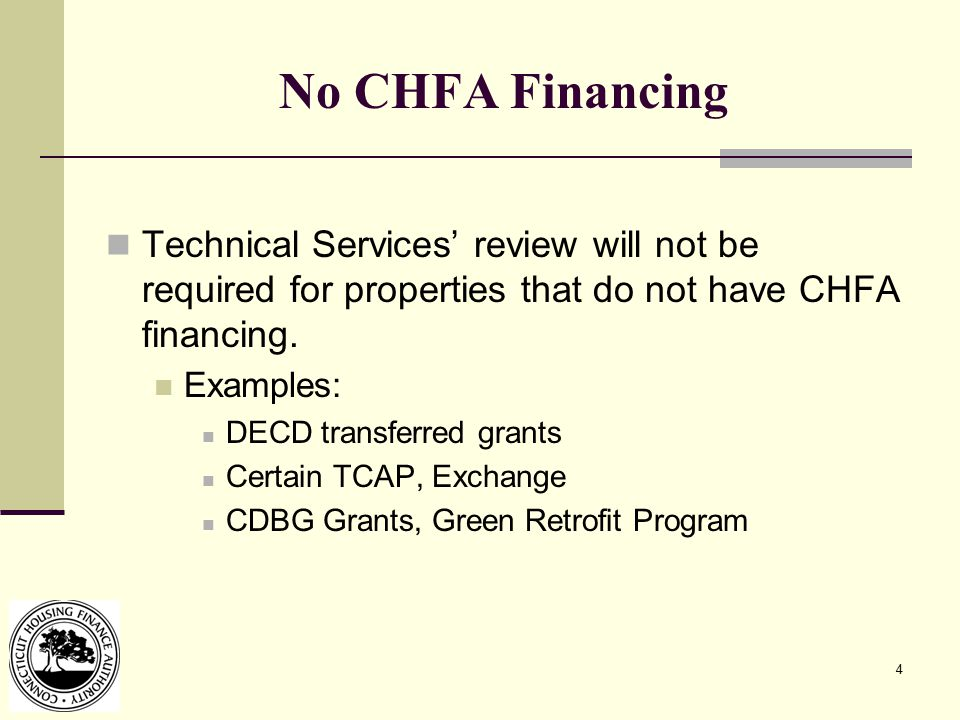 4 No CHFA Financing Technical Services' review will not be required for properties that do not have CHFA financing. Examples: DECD transferred grants