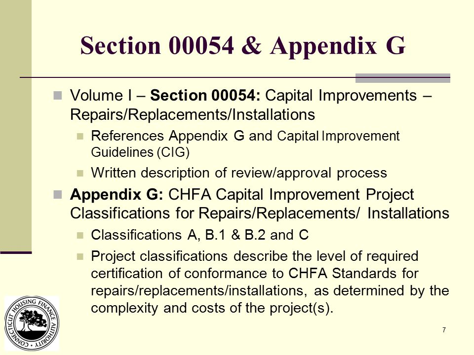 7 Section 00054 & Appendix G Volume I – Section 00054: Capital Improvements – Repairs/Replacements/Installations References Appendix G and Capital Improvement Guidelines (CIG) Written description of review/approval process Appendix G: CHFA Capital Improvement Project Classifications for Repairs/Replacements/ Installations Classifications A, B.1 & B.2 and C Project classifications describe the level of required certification of conformance to CHFA Standards for repairs/replacements/installations, as determined by the complexity and costs of the project(s).