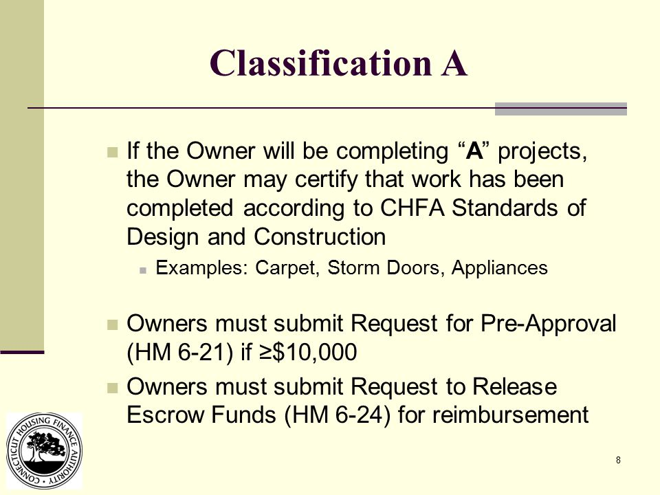 8 Classification A If the Owner will be completing A projects, the Owner may certify that work has been completed according to CHFA Standards of Design and Construction Examples: Carpet, Storm Doors, Appliances Owners must submit Request for Pre-Approval (HM 6-21) if ≥$10,000 Owners must submit Request to Release Escrow Funds (HM 6-24) for reimbursement