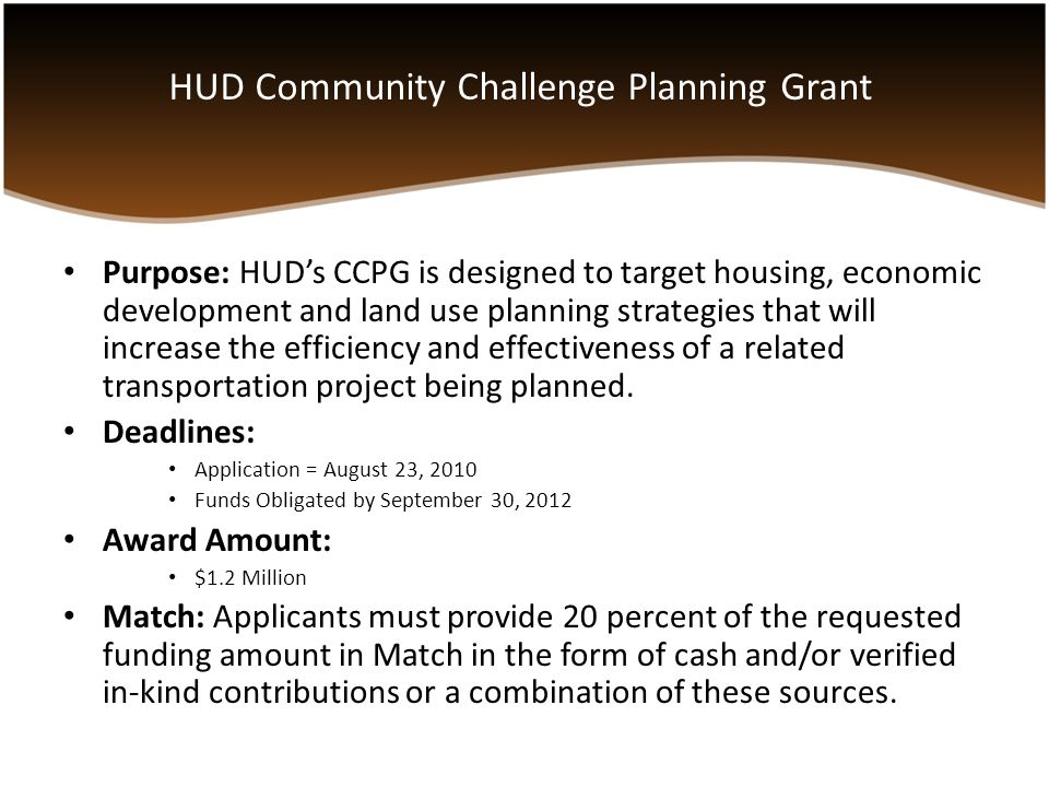 Purpose: HUD's CCPG is designed to target housing, economic development and land use planning strategies that will increase the efficiency and effectiveness of a related transportation project being planned.
