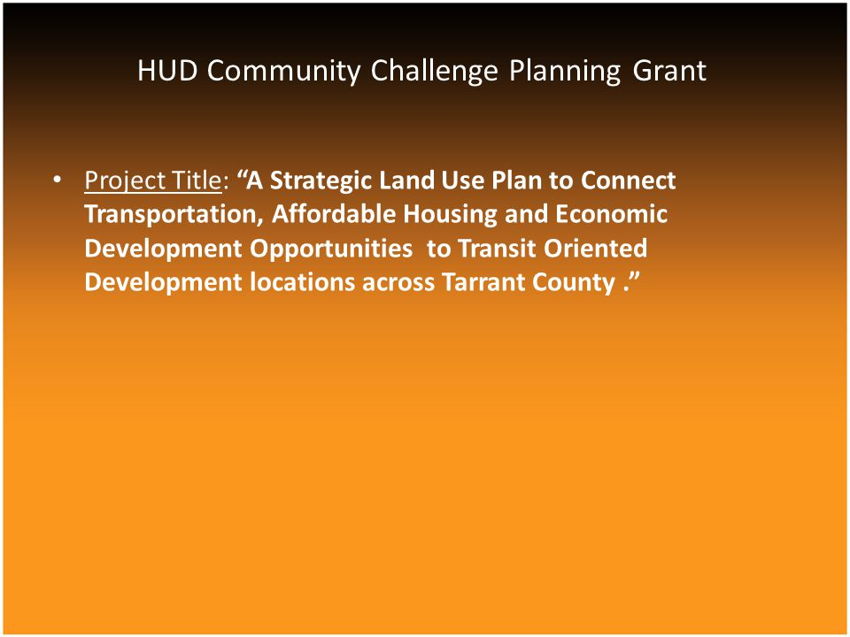 Project Title: A Strategic Land Use Plan to Connect Transportation, Affordable Housing and Economic Development Opportunities to Transit Oriented Development locations across Tarrant County. HUD Community Challenge Planning Grant