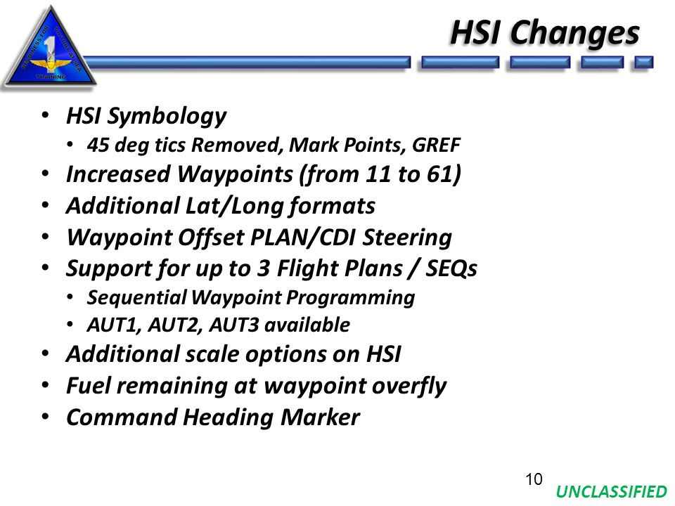 UNCLASSIFIED HSI Changes HSI Symbology 45 deg tics Removed, Mark Points, GREF Increased Waypoints (from 11 to 61) Additional Lat/Long formats Waypoint Offset PLAN/CDI Steering Support for up to 3 Flight Plans / SEQs Sequential Waypoint Programming AUT1, AUT2, AUT3 available Additional scale options on HSI Fuel remaining at waypoint overfly Command Heading Marker 10