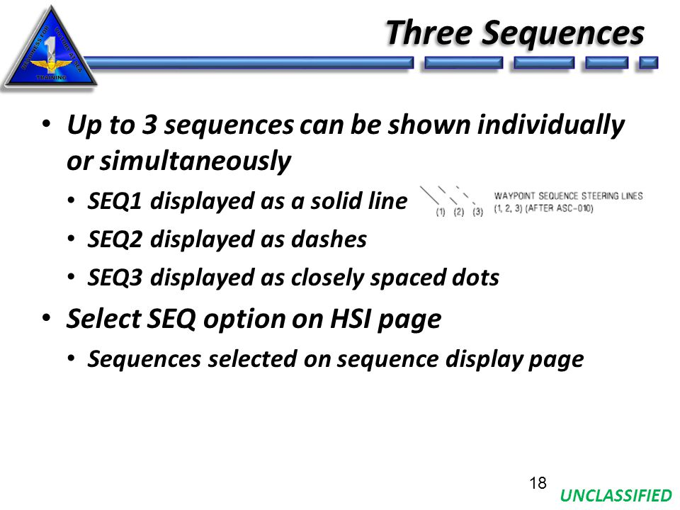 UNCLASSIFIED Three Sequences Up to 3 sequences can be shown individually or simultaneously SEQ1 displayed as a solid line SEQ2 displayed as dashes SEQ3 displayed as closely spaced dots Select SEQ option on HSI page Sequences selected on sequence display page 18