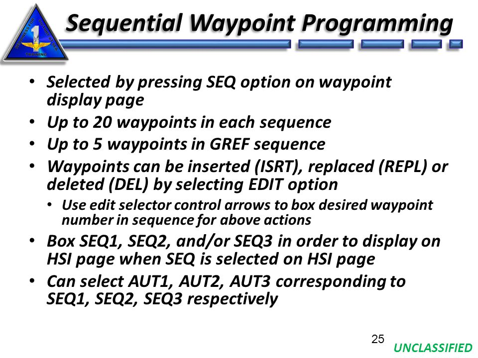 UNCLASSIFIED Sequential Waypoint Programming Selected by pressing SEQ option on waypoint display page Up to 20 waypoints in each sequence Up to 5 waypoints in GREF sequence Waypoints can be inserted (ISRT), replaced (REPL) or deleted (DEL) by selecting EDIT option Use edit selector control arrows to box desired waypoint number in sequence for above actions Box SEQ1, SEQ2, and/or SEQ3 in order to display on HSI page when SEQ is selected on HSI page Can select AUT1, AUT2, AUT3 corresponding to SEQ1, SEQ2, SEQ3 respectively 25