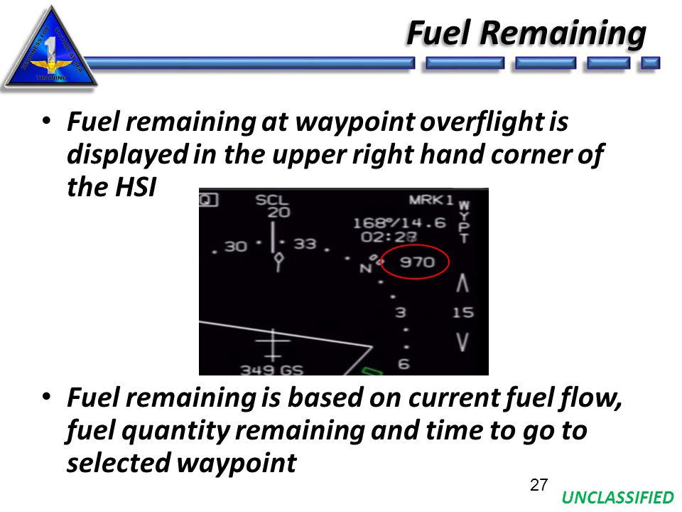 UNCLASSIFIED Fuel Remaining Fuel remaining at waypoint overflight is displayed in the upper right hand corner of the HSI Fuel remaining is based on current fuel flow, fuel quantity remaining and time to go to selected waypoint 27