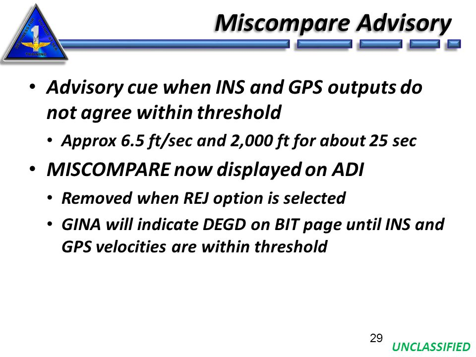 UNCLASSIFIED Miscompare Advisory Advisory cue when INS and GPS outputs do not agree within threshold Approx 6.5 ft/sec and 2,000 ft for about 25 sec MISCOMPARE now displayed on ADI Removed when REJ option is selected GINA will indicate DEGD on BIT page until INS and GPS velocities are within threshold 29