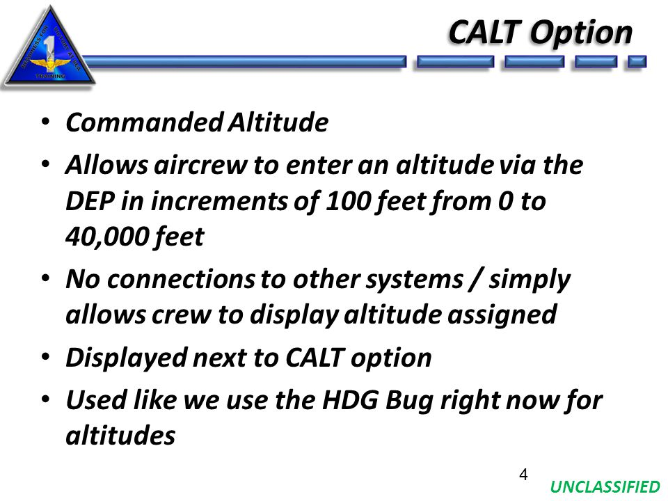 UNCLASSIFIED CALT Option Commanded Altitude Allows aircrew to enter an altitude via the DEP in increments of 100 feet from 0 to 40,000 feet No connections to other systems / simply allows crew to display altitude assigned Displayed next to CALT option Used like we use the HDG Bug right now for altitudes 4