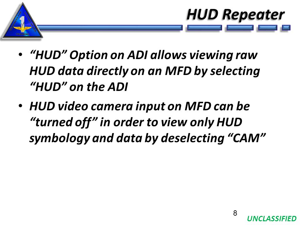 UNCLASSIFIED HUD Repeater HUD Option on ADI allows viewing raw HUD data directly on an MFD by selecting HUD on the ADI HUD video camera input on MFD can be turned off in order to view only HUD symbology and data by deselecting CAM 8