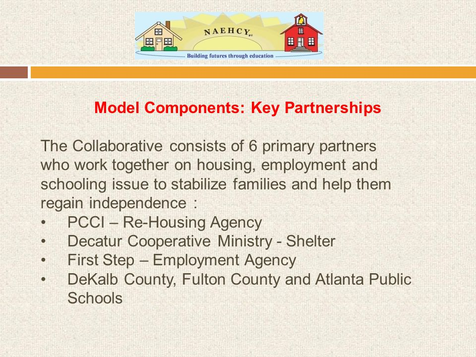 Model Components: Key Partnerships The Collaborative consists of 6 primary partners who work together on housing, employment and schooling issue to stabilize families and help them regain independence : PCCI – Re-Housing Agency Decatur Cooperative Ministry - Shelter First Step – Employment Agency DeKalb County, Fulton County and Atlanta Public Schools
