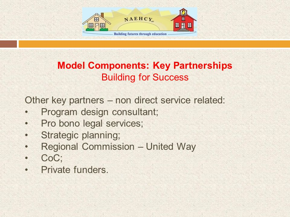 Model Components: Key Partnerships Building for Success Other key partners – non direct service related: Program design consultant; Pro bono legal services; Strategic planning; Regional Commission – United Way CoC; Private funders.