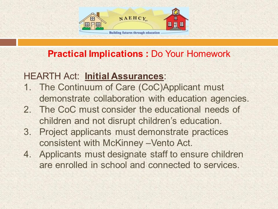 Practical Implications : Do Your Homework HEARTH Act: Initial Assurances: 1.The Continuum of Care (CoC)Applicant must demonstrate collaboration with education agencies.