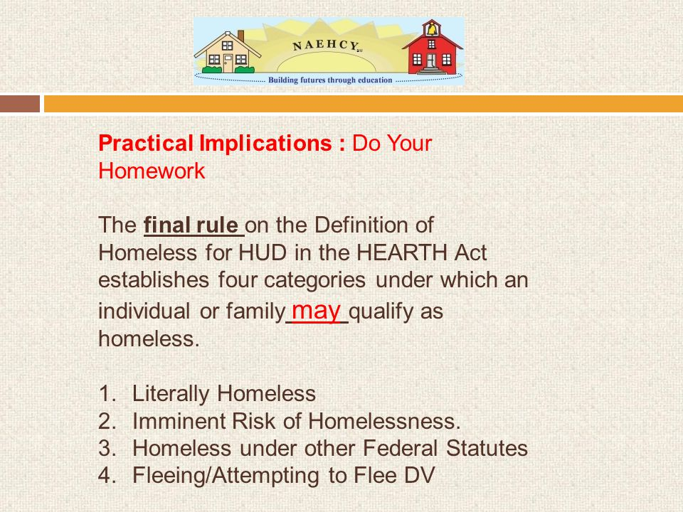 Practical Implications : Do Your Homework The final rule on the Definition of Homeless for HUD in the HEARTH Act establishes four categories under which an individual or family may qualify as homeless.