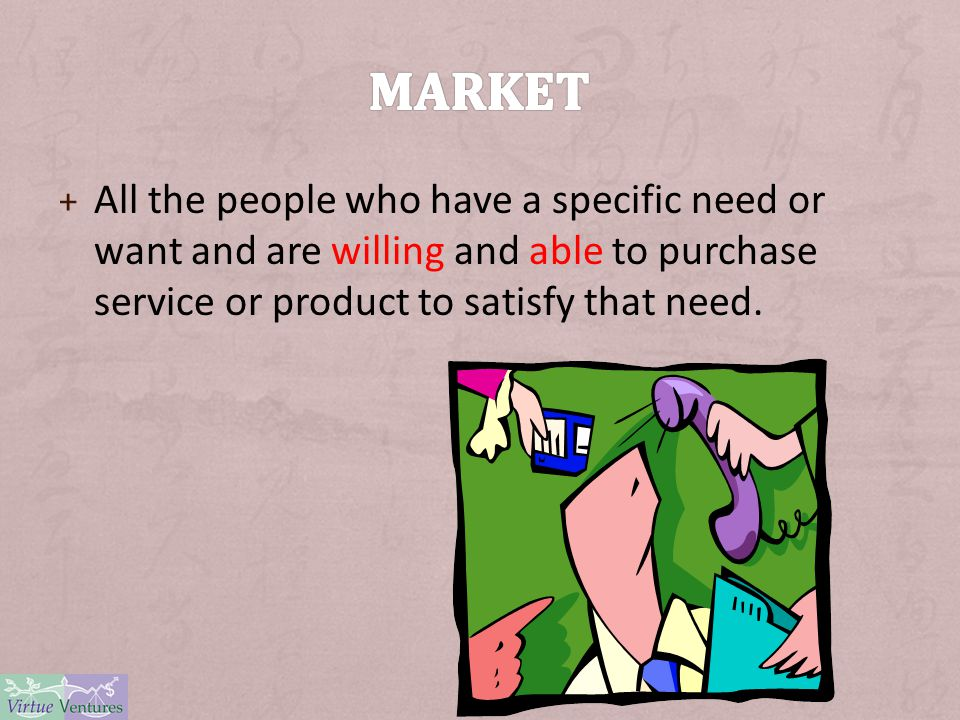 + All the people who have a specific need or want and are willing and able to purchase service or product to satisfy that need.