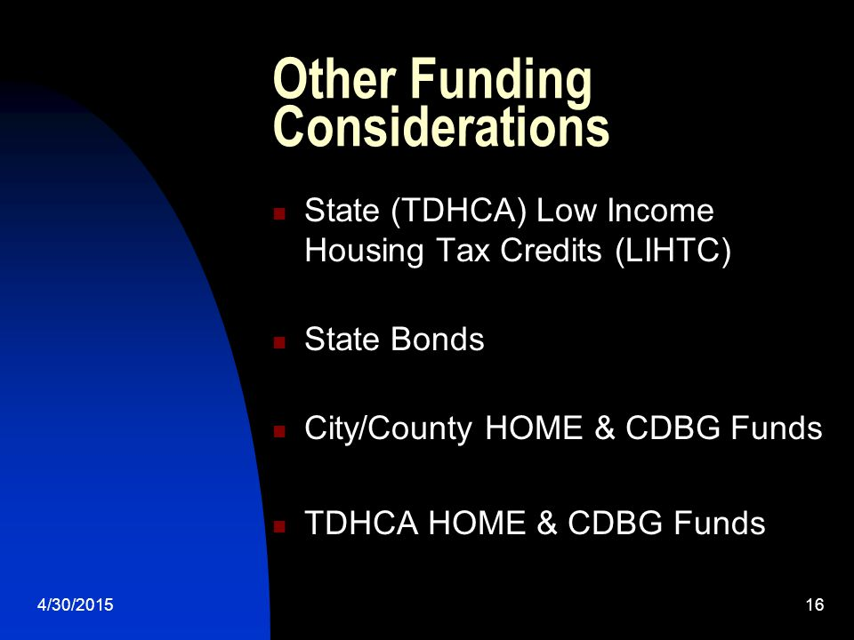 4/30/201516 Other Funding Considerations State (TDHCA) Low Income Housing Tax Credits (LIHTC) State Bonds City/County HOME & CDBG Funds TDHCA HOME & CDBG Funds