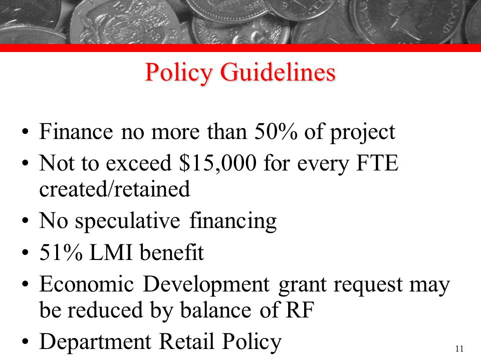 Policy Guidelines Finance no more than 50% of project Not to exceed $15,000 for every FTE created/retained No speculative financing 51% LMI benefit Ec