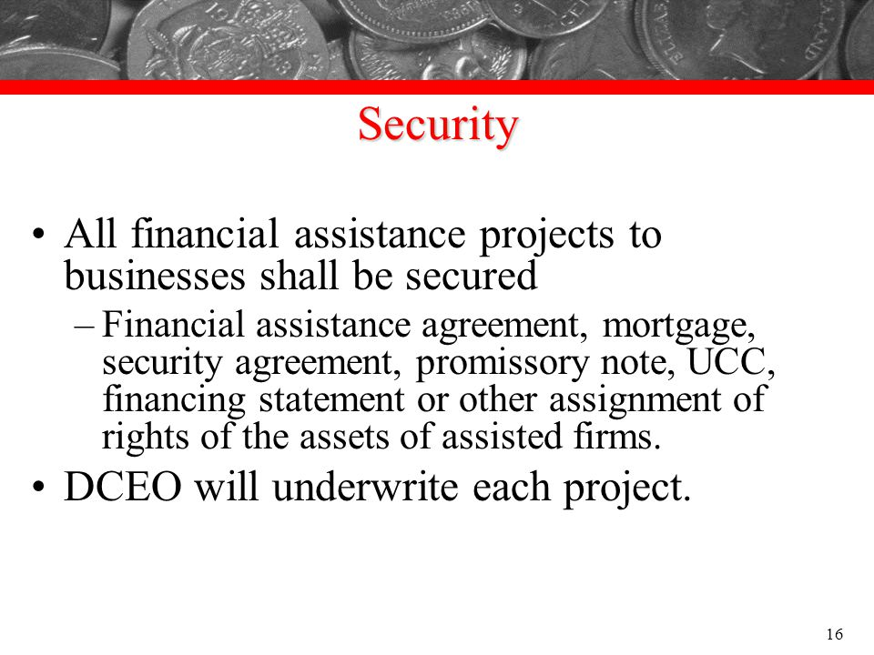 Security All financial assistance projects to businesses shall be secured –Financial assistance agreement, mortgage, security agreement, promissory no