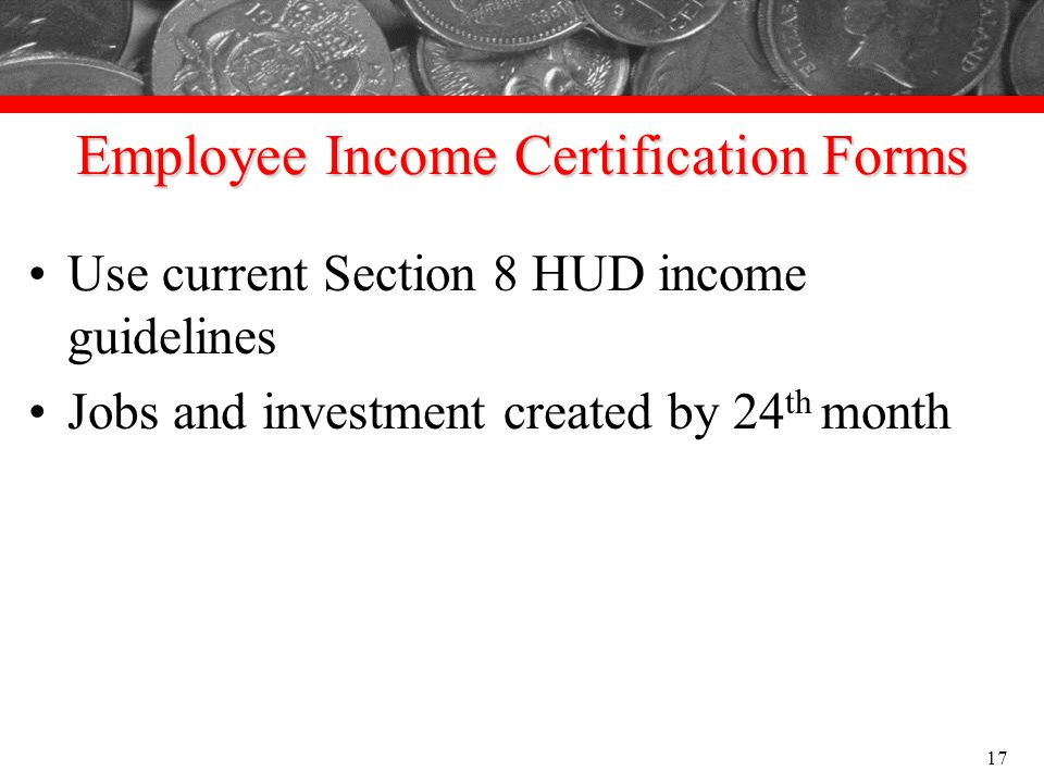 Employee Income Certification Forms Use current Section 8 HUD income guidelines Jobs and investment created by 24 th month 17