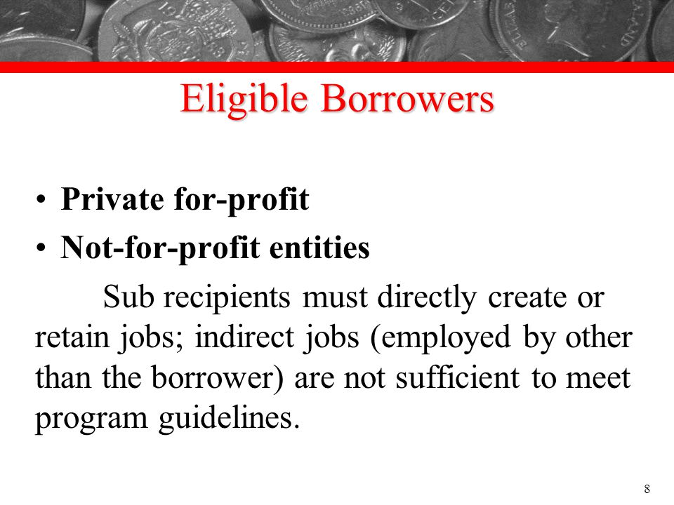 Eligible Borrowers Private for-profit Not-for-profit entities Sub recipients must directly create or retain jobs; indirect jobs (employed by other tha