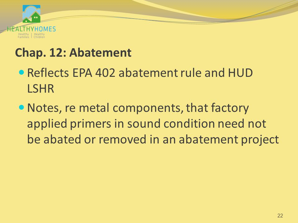 Chap. 12: Abatement Reflects EPA 402 abatement rule and HUD LSHR Notes, re metal components, that factory applied primers in sound condition need not