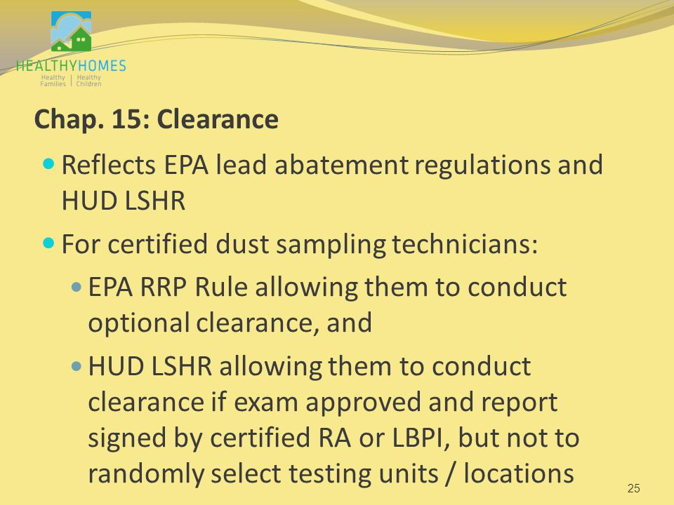 Chap. 15: Clearance Reflects EPA lead abatement regulations and HUD LSHR For certified dust sampling technicians: EPA RRP Rule allowing them to conduc