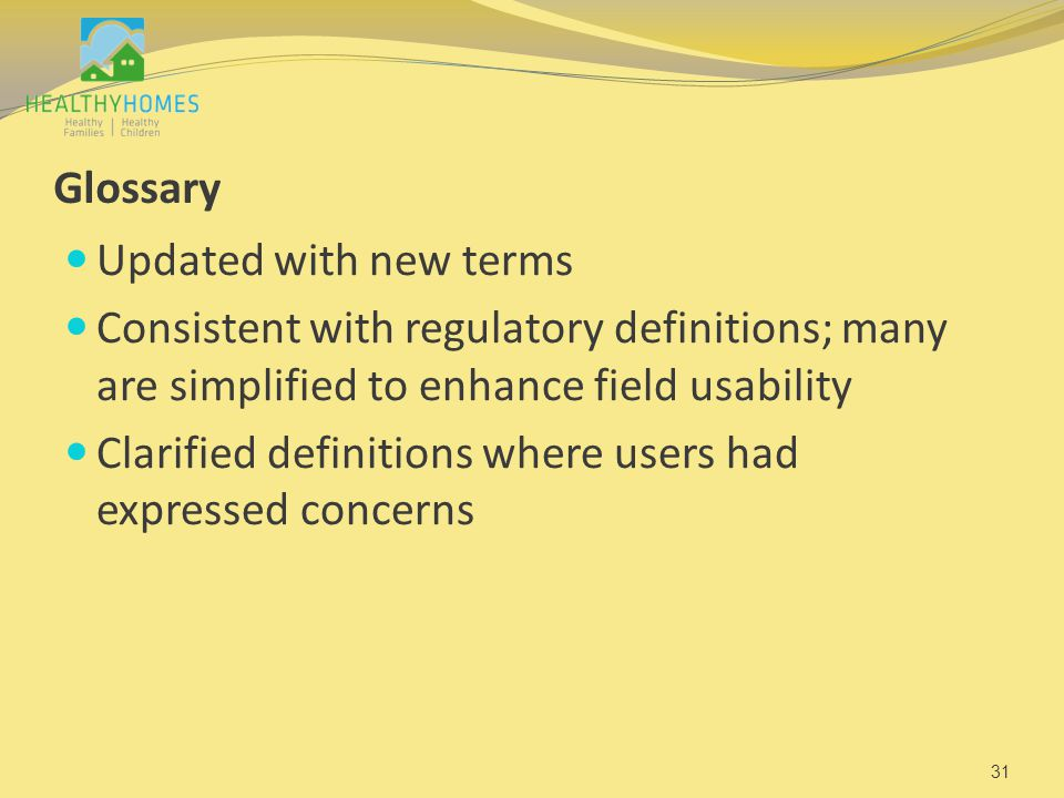 Glossary Updated with new terms Consistent with regulatory definitions; many are simplified to enhance field usability Clarified definitions where users had expressed concerns 31