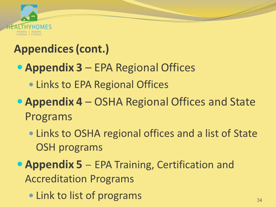 Appendices (cont.) Appendix 3 – EPA Regional Offices Links to EPA Regional Offices Appendix 4 – OSHA Regional Offices and State Programs Links to OSHA regional offices and a list of State OSH programs Appendix 5 – EPA Training, Certification and Accreditation Programs Link to list of programs 34