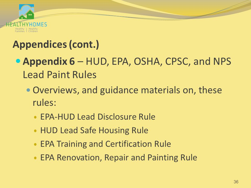 Appendices (cont.) Appendix 6 – HUD, EPA, OSHA, CPSC, and NPS Lead Paint Rules Overviews, and guidance materials on, these rules: EPA-HUD Lead Disclos