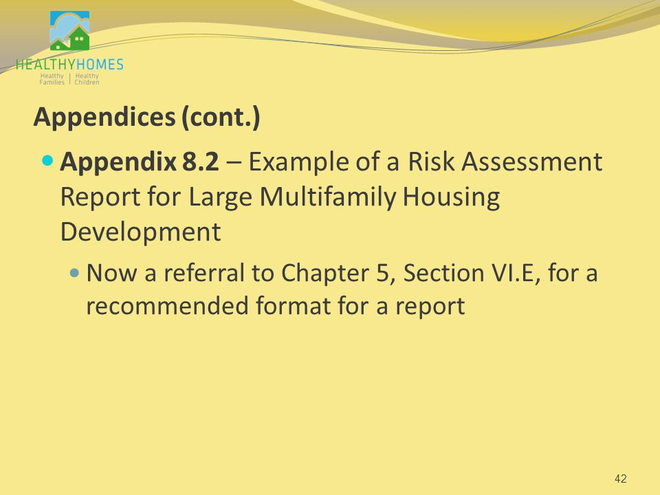 Appendices (cont.) Appendix 8.2 – Example of a Risk Assessment Report for Large Multifamily Housing Development Now a referral to Chapter 5, Section VI.E, for a recommended format for a report 42