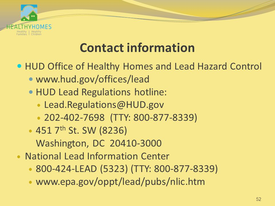 Contact information HUD Office of Healthy Homes and Lead Hazard Control www.hud.gov/offices/lead HUD Lead Regulations hotline: Lead.Regulations@HUD.gov 202-402-7698 (TTY: 800-877-8339) 451 7 th St.