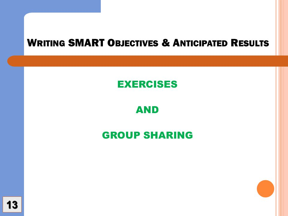 W RITING SMART O BJECTIVES & A NTICIPATED R ESULTS EXERCISES AND GROUP SHARING 13
