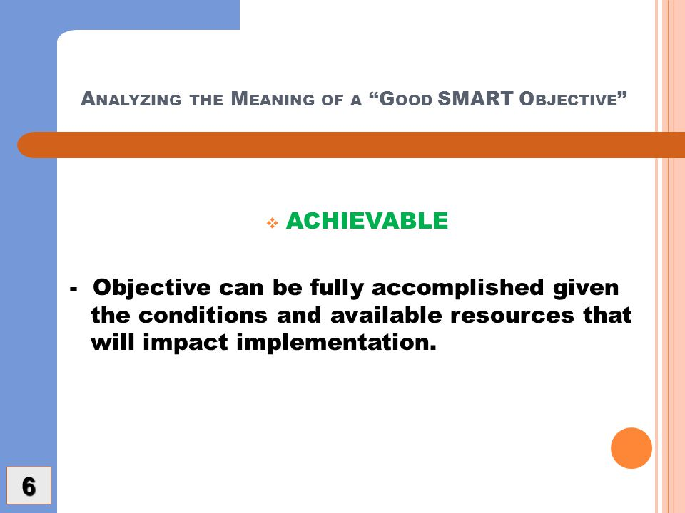 A NALYZING THE M EANING OF A G OOD SMART O BJECTIVE  ACHIEVABLE - Objective can be fully accomplished given the conditions and available resources that will impact implementation.