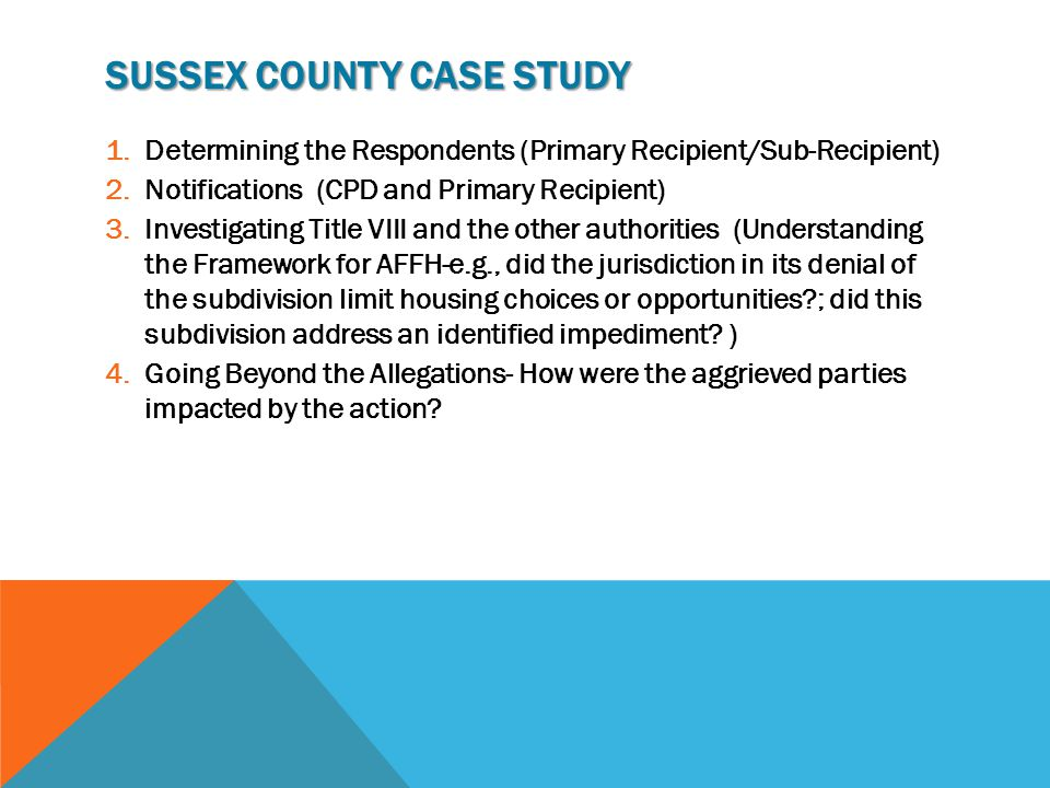 SUSSEX COUNTY CASE STUDY 1.Determining the Respondents (Primary Recipient/Sub-Recipient) 2.Notifications (CPD and Primary Recipient) 3.Investigating Title VIII and the other authorities (Understanding the Framework for AFFH-e.g., did the jurisdiction in its denial of the subdivision limit housing choices or opportunities?; did this subdivision address an identified impediment.