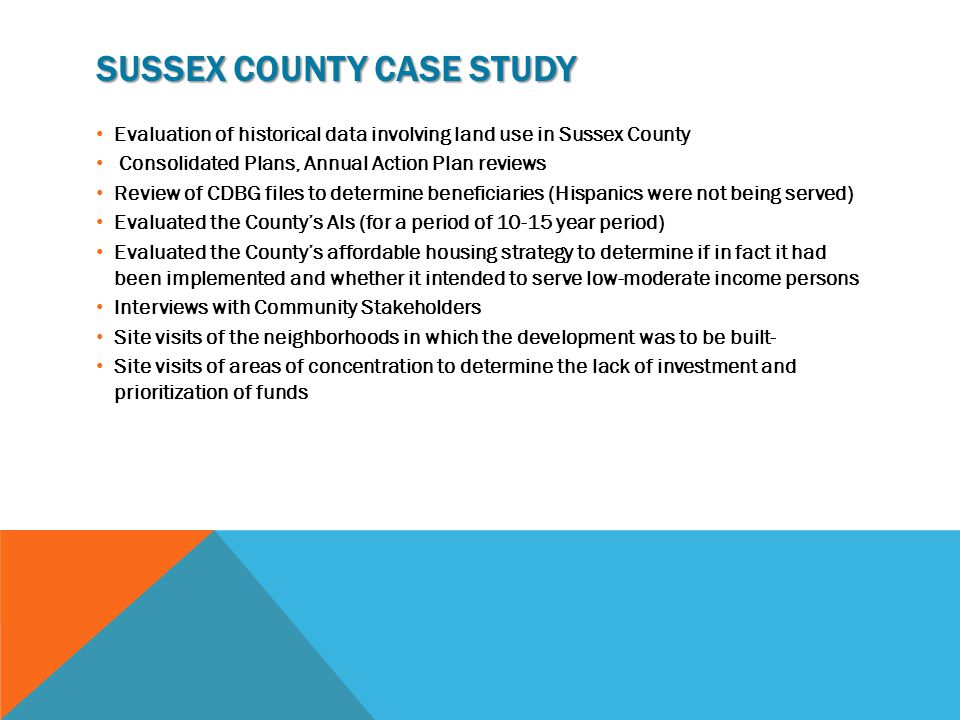 SUSSEX COUNTY CASE STUDY Evaluation of historical data involving land use in Sussex County Consolidated Plans, Annual Action Plan reviews Review of CDBG files to determine beneficiaries (Hispanics were not being served) Evaluated the County's AIs (for a period of 10-15 year period) Evaluated the County's affordable housing strategy to determine if in fact it had been implemented and whether it intended to serve low-moderate income persons Interviews with Community Stakeholders Site visits of the neighborhoods in which the development was to be built- Site visits of areas of concentration to determine the lack of investment and prioritization of funds