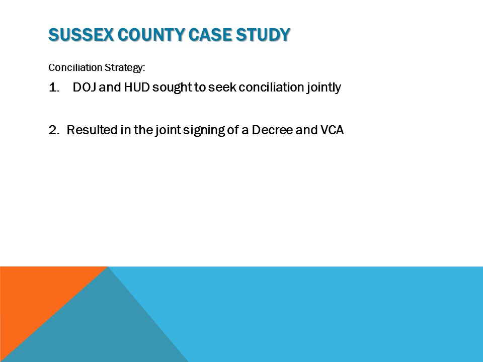 SUSSEX COUNTY CASE STUDY Conciliation Strategy: 1.DOJ and HUD sought to seek conciliation jointly 2.Resulted in the joint signing of a Decree and VCA