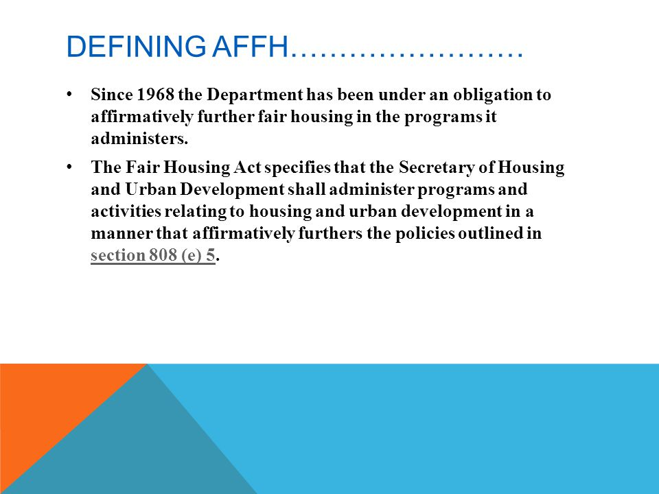 AFFIRMATIVELY FURTHERING FAIR HOUSING AND THE ANALYSIS OF IMPEDIMENTS HUD Defines AFFH and the AI as: 1.Conducting an analysis to identify impediments to fair housing choice; 2.Taking appropriate actions to overcome the effects of any impediments identified through the analysis 3.Maintaining records reflecting the analysis and actions taken.