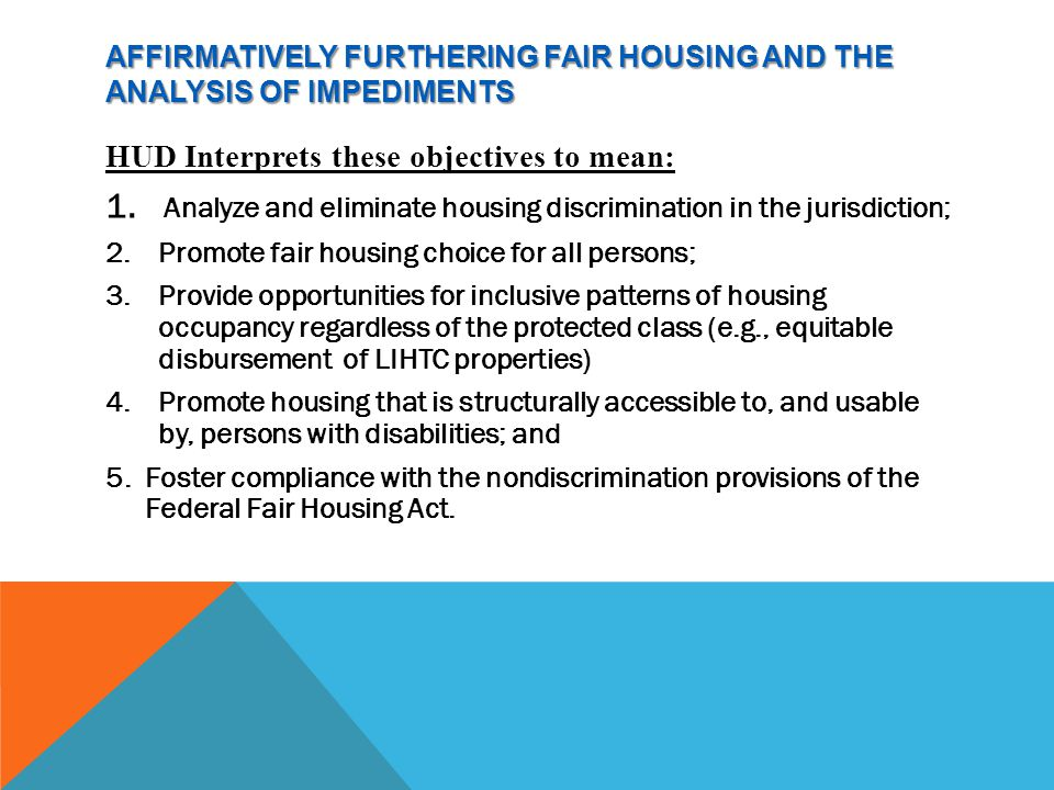AFFIRMATIVELY FURTHERING FAIR HOUSING AND THE ANALYSIS OF IMPEDIMENTS HUD Interprets these objectives to mean: 1.