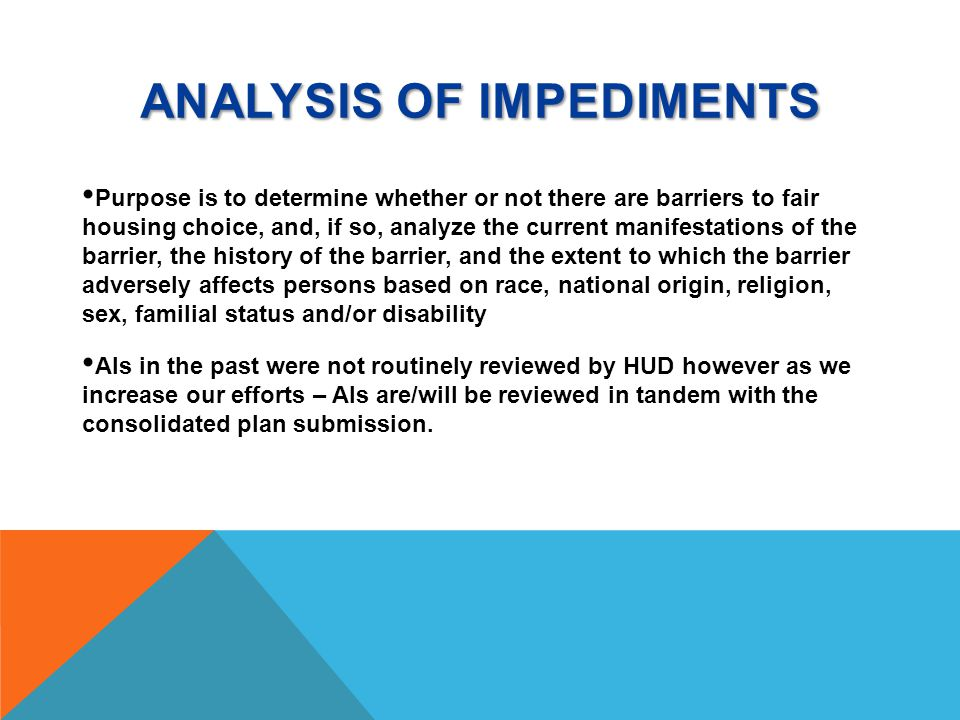 ANALYSIS OF IMPEDIMENTS Purpose is to determine whether or not there are barriers to fair housing choice, and, if so, analyze the current manifestations of the barrier, the history of the barrier, and the extent to which the barrier adversely affects persons based on race, national origin, religion, sex, familial status and/or disability AIs in the past were not routinely reviewed by HUD however as we increase our efforts – AIs are/will be reviewed in tandem with the consolidated plan submission.