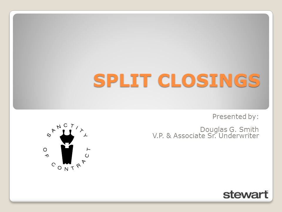 SPLIT CLOSINGS Presented by: Douglas G. Smith V.P. & Associate Sr. Underwriter