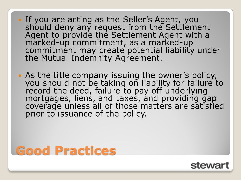 Good Practices If you are acting as the Seller's Agent, you should deny any request from the Settlement Agent to provide the Settlement Agent with a marked-up commitment, as a marked-up commitment may create potential liability under the Mutual Indemnity Agreement.
