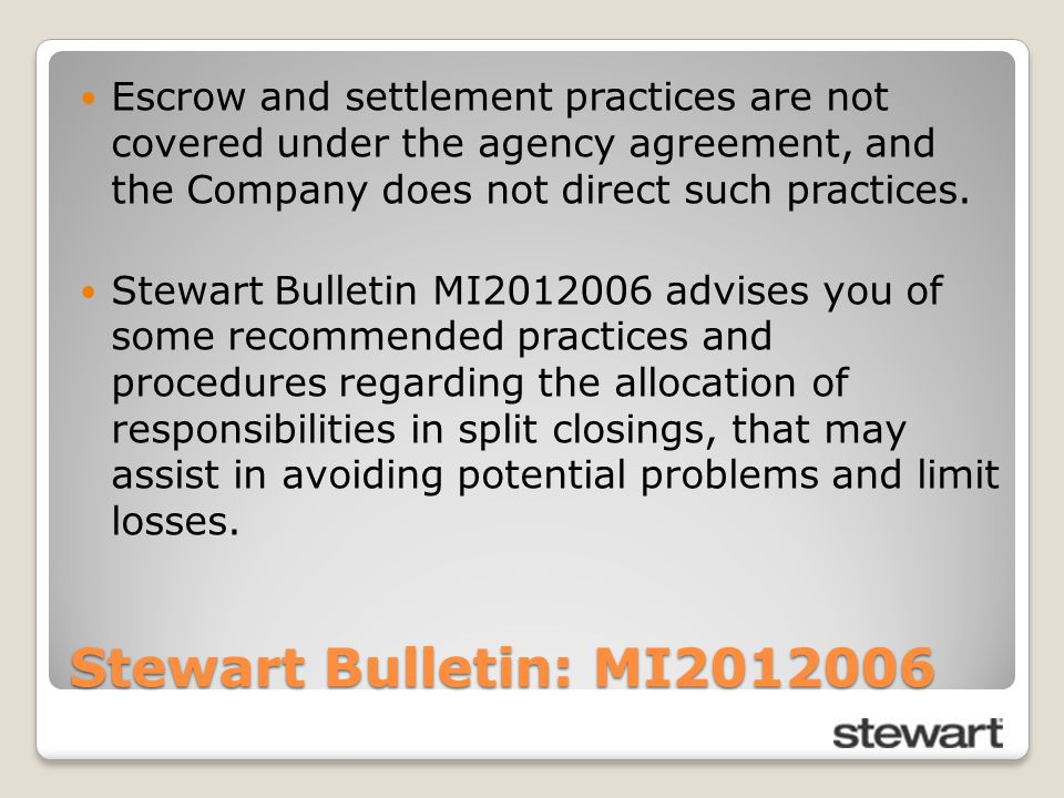Stewart Bulletin: MI2012006 Escrow and settlement practices are not covered under the agency agreement, and the Company does not direct such practices.