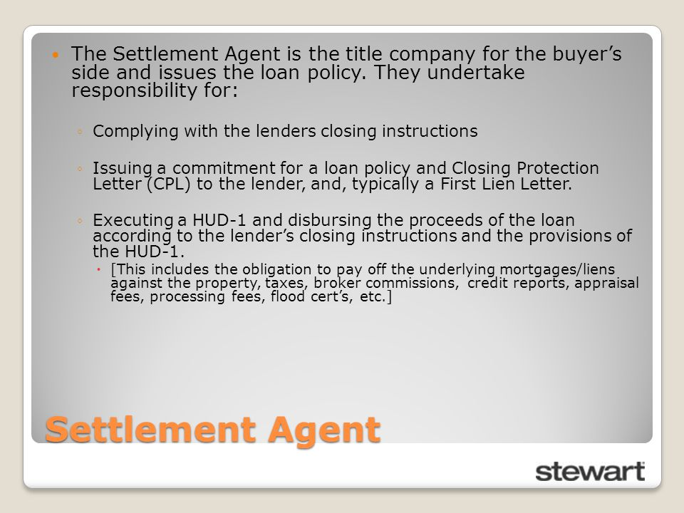 Settlement Agent The Settlement Agent is the title company for the buyer's side and issues the loan policy. They undertake responsibility for: ◦Comply